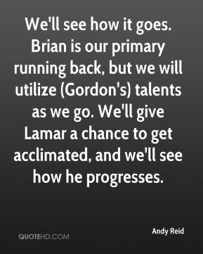 Andy Reid - We'll see how it goes. Brian is our primary running back, but we will utilize (Gordon's) talents as we go. We'll give Lamar a chance to get acclimated, and we'll see how he progresses.