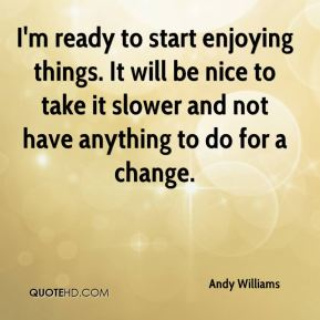 Andy Williams - I'm ready to start enjoying things. It will be nice to take it slower and not have anything to do for a change.