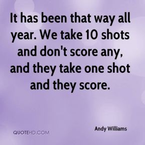Andy Williams - It has been that way all year. We take 10 shots and don't score any, and they take one shot and they score.