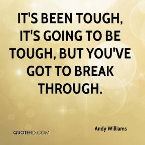 Andy Williams - It's been tough, it's going to be tough, but you've got to break through.