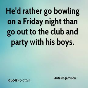Antawn Jamison - He'd rather go bowling on a Friday night than go out to the club and party with his boys.