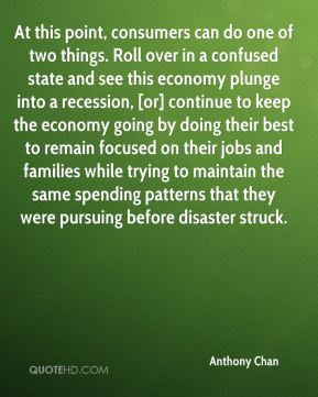 At this point, consumers can do one of two things. Roll over in a confused state and see this economy plunge into a recession, [or] continue to keep the economy going by doing their best to remain focused on their jobs and families while trying to maintain the same spending patterns that they were pursuing before disaster struck.