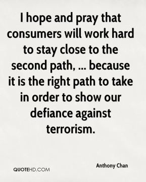 I hope and pray that consumers will work hard to stay close to the second path, ... because it is the right path to take in order to show our defiance against terrorism.