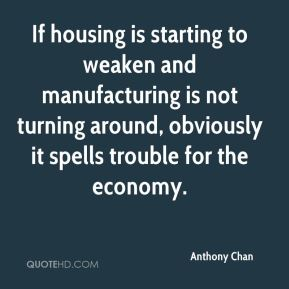 If housing is starting to weaken and manufacturing is not turning around, obviously it spells trouble for the economy.
