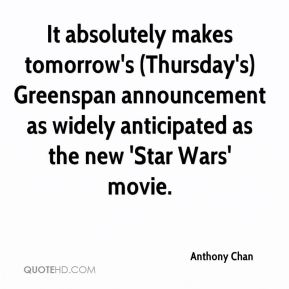 Anthony Chan - It absolutely makes tomorrow's (Thursday's) Greenspan announcement as widely anticipated as the new 'Star Wars' movie.