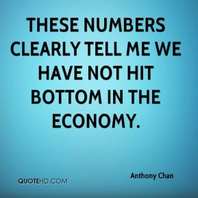 Anthony Chan - These numbers clearly tell me we have not hit bottom in the economy.