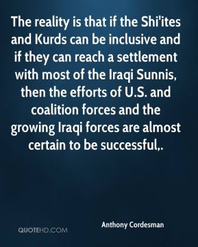 The reality is that if the Shi'ites and Kurds can be inclusive and if they can reach a settlement with most of the Iraqi Sunnis, then the efforts of U.S. and coalition forces and the growing Iraqi forces are almost certain to be successful.