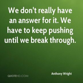 Anthony Wright - We don't really have an answer for it. We have to keep pushing until we break through.