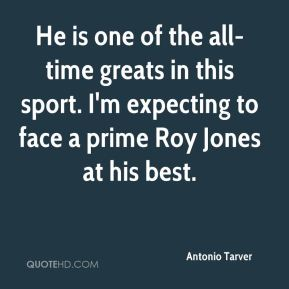 Antonio Tarver - He is one of the all-time greats in this sport. I'm expecting to face a prime Roy Jones at his best.