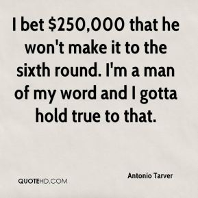 Antonio Tarver - I bet $250,000 that he won't make it to the sixth round. I'm a man of my word and I gotta hold true to that.