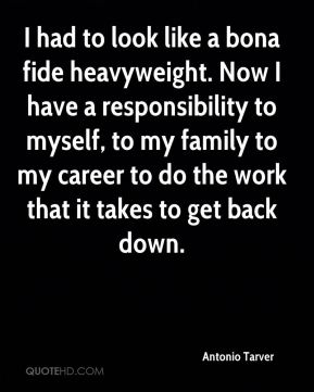 I had to look like a bona fide heavyweight. Now I have a responsibility to myself, to my family to my career to do the work that it takes to get back down.