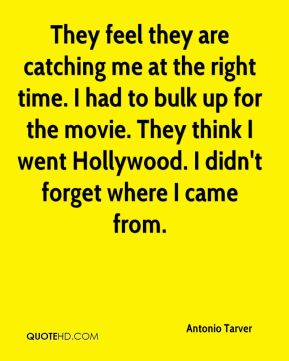 They feel they are catching me at the right time. I had to bulk up for the movie. They think I went Hollywood. I didn't forget where I came from.