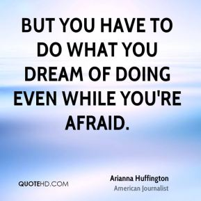 But you have to do what you dream of doing even while you're afraid.