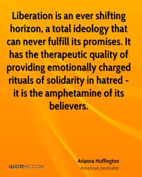Liberation is an ever shifting horizon, a total ideology that can never fulfill its promises. It has the therapeutic quality of providing emotionally charged rituals of solidarity in hatred - it is the amphetamine of its believers.