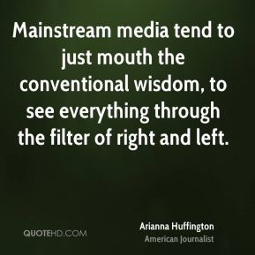 Mainstream media tend to just mouth the conventional wisdom, to see everything through the filter of right and left.
