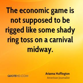 Arianna Huffington - The economic game is not supposed to be rigged like some shady ring toss on a carnival midway.