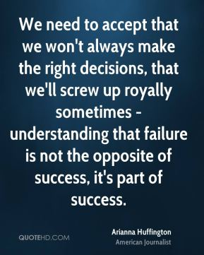 We need to accept that we won't always make the right decisions, that we'll screw up royally sometimes - understanding that failure is not the opposite of success, it's part of success.