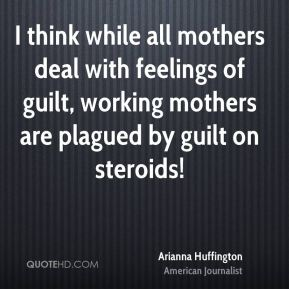 Arianna Huffington - I think while all mothers deal with feelings of guilt, working mothers are plagued by guilt on steroids!
