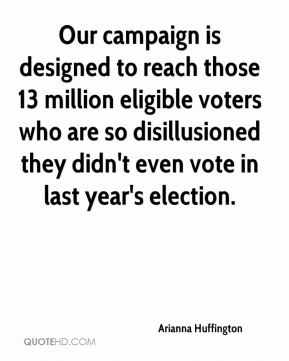 Arianna Huffington - Our campaign is designed to reach those 13 million eligible voters who are so disillusioned they didn't even vote in last year's election.
