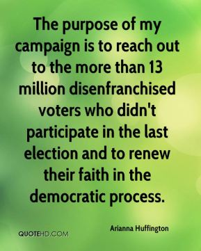 Arianna Huffington - The purpose of my campaign is to reach out to the more than 13 million disenfranchised voters who didn't participate in the last election and to renew their faith in the democratic process.