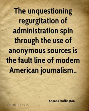 Arianna Huffington - The unquestioning regurgitation of administration spin through the use of anonymous sources is the fault line of modern American journalism.