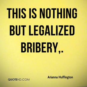 Arianna Huffington - This is nothing but legalized bribery.