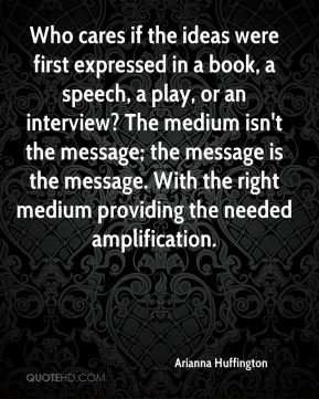 Arianna Huffington - Who cares if the ideas were first expressed in a book, a speech, a play, or an interview? The medium isn't the message; the message is the message. With the right medium providing the needed amplification.
