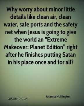 """Why worry about minor little details like clean air, clean water, safe ports and the safety net when Jesus is going to give the world an """"Extreme Makeover: Planet Edition"""" right after he finishes putting Satan in his place once and for all?"""