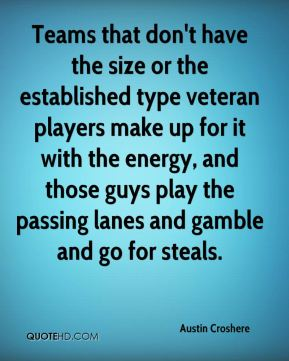 Austin Croshere - Teams that don't have the size or the established type veteran players make up for it with the energy, and those guys play the passing lanes and gamble and go for steals.