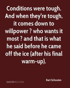 Conditions were tough. And when they're tough, it comes down to willpower ? who wants it most ? and that is what he said before he came off the ice (after his final warm-up).