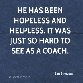 He has been hopeless and helpless. It was just so hard to see as a coach.