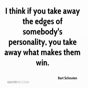 I think if you take away the edges of somebody's personality, you take away what makes them win.