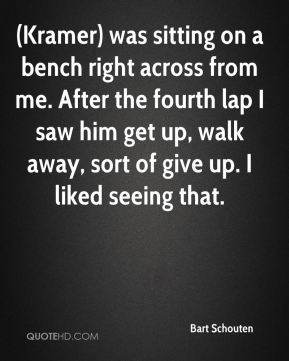 (Kramer) was sitting on a bench right across from me. After the fourth lap I saw him get up, walk away, sort of give up. I liked seeing that.