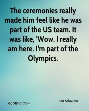 The ceremonies really made him feel like he was part of the US team. It was like, 'Wow, I really am here. I'm part of the Olympics.