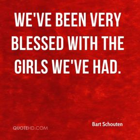 We've been very blessed with the girls we've had.