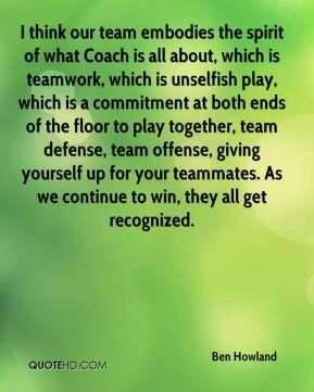 Ben Howland - I think our team embodies the spirit of what Coach is all about, which is teamwork, which is unselfish play, which is a commitment at both ends of the floor to play together, team defense, team offense, giving yourself up for your teammates. As we continue to win, they all get recognized.
