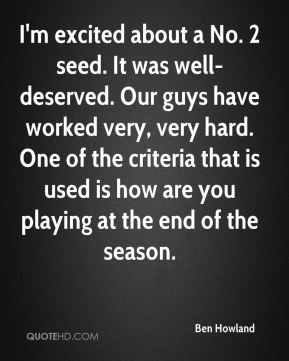 I'm excited about a No. 2 seed. It was well-deserved. Our guys have worked very, very hard. One of the criteria that is used is how are you playing at the end of the season.