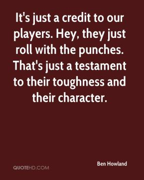 It's just a credit to our players. Hey, they just roll with the punches. That's just a testament to their toughness and their character.