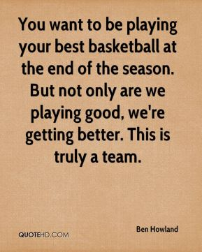 You want to be playing your best basketball at the end of the season. But not only are we playing good, we're getting better. This is truly a team.