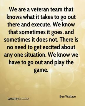 Ben Wallace - We are a veteran team that knows what it takes to go out there and execute. We know that sometimes it goes, and sometimes it does not. There is no need to get excited about any one situation. We know we have to go out and play the game.