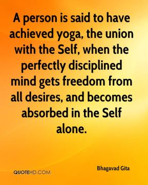 Bhagavad Gita - A person is said to have achieved yoga, the union with the Self, when the perfectly disciplined mind gets freedom from all desires, and becomes absorbed in the Self alone.