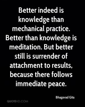Better indeed is knowledge than mechanical practice. Better than knowledge is meditation. But better still is surrender of attachment to results, because there follows immediate peace.