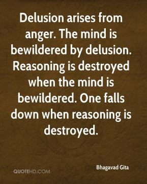 Bhagavad Gita - Delusion arises from anger. The mind is bewildered by delusion. Reasoning is destroyed when the mind is bewildered. One falls down when reasoning is destroyed.