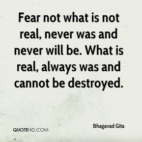 Fear not what is not real, never was and never will be. What is real, always was and cannot be destroyed.