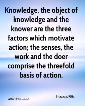 Bhagavad Gita - Knowledge, the object of knowledge and the knower are the three factors which motivate action; the senses, the work and the doer comprise the threefold basis of action.