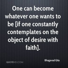 Bhagavad Gita - One can become whatever one wants to be [if one constantly contemplates on the object of desire with faith].