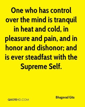 Bhagavad Gita - One who has control over the mind is tranquil in heat and cold, in pleasure and pain, and in honor and dishonor; and is ever steadfast with the Supreme Self.