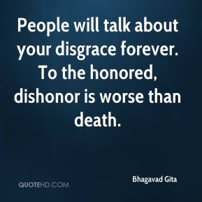People will talk about your disgrace forever. To the honored, dishonor is worse than death.