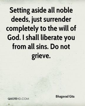 Bhagavad Gita - Setting aside all noble deeds, just surrender completely to the will of God. I shall liberate you from all sins. Do not grieve.