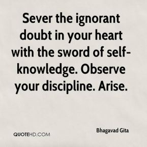 Bhagavad Gita - Sever the ignorant doubt in your heart with the sword of self-knowledge. Observe your discipline. Arise.